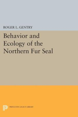 Princeton Legacy Library: Behavior and Ecology of the Northern Fur Seal, Roger L. Gentry