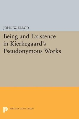 Princeton Legacy Library: Being and Existence in Kierkegaard's Pseudonymous Works, John W. Elrod, John Elrod