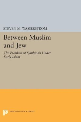 Princeton Legacy Library: Between Muslim and Jew, Steven M. Wasserstrom