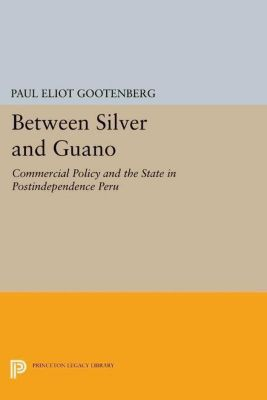 Princeton Legacy Library: Between Silver and Guano, Paul Eliot Gootenberg