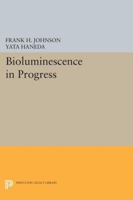 Princeton Legacy Library: Bioluminescence in Progress, Frank H. Johnson, Yata Haneda