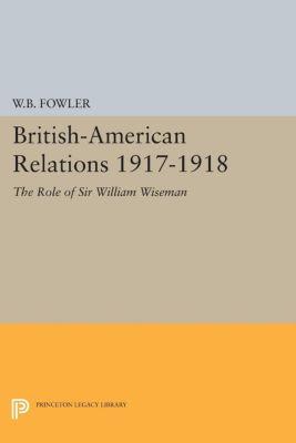 Princeton Legacy Library: British-American Relations 1917-1918, Wilton B. Fowler