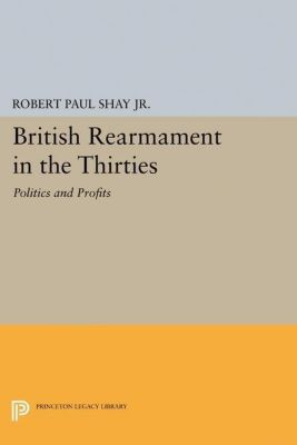 Princeton Legacy Library: British Rearmament in the Thirties, Robert Paul Shay