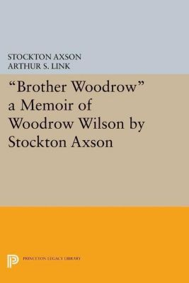 Princeton Legacy Library: Brother Woodrow: A Memoir of Woodrow Wilson by Stockton Axson