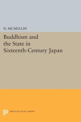 Princeton Legacy Library: Buddhism and the State in Sixteenth-Century Japan, N. McMullin
