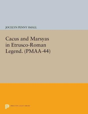 Princeton Legacy Library: Cacus and Marsyas in Etrusco-Roman Legend. (PMAA-44), Volume 44, Jocelyn Penny Small