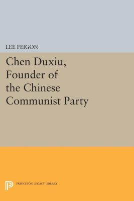 Princeton Legacy Library: Chen Duxiu, Founder of the Chinese Communist Party, Lee Feigon