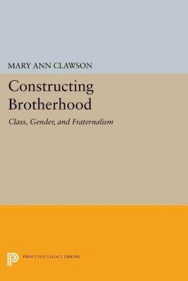 Princeton Legacy Library: Constructing Brotherhood, Mary Ann Clawson