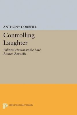 Princeton Legacy Library: Controlling Laughter, Anthony Corbeill