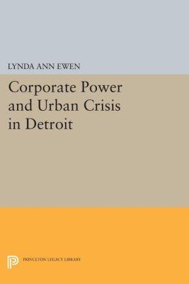 Princeton Legacy Library: Corporate Power and Urban Crisis in Detroit, Lynda Ann Ewen