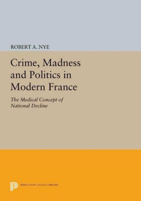 Princeton Legacy Library: Crime, Madness and Politics in Modern France, Robert A. Nye
