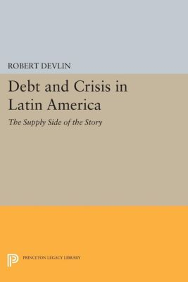Princeton Legacy Library: Debt and Crisis in Latin America, Robert Devlin