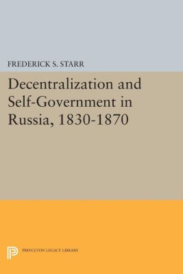Princeton Legacy Library: Decentralization and Self-Government in Russia, 1830-1870, Frederick S. Starr