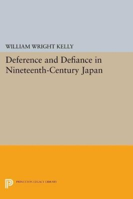 Princeton Legacy Library: Deference and Defiance in Nineteenth-Century Japan, William Wright Kelly