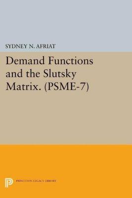 Princeton Legacy Library: Demand Functions and the Slutsky Matrix. (PSME-7), Volume 7, Sydney N. Afriat