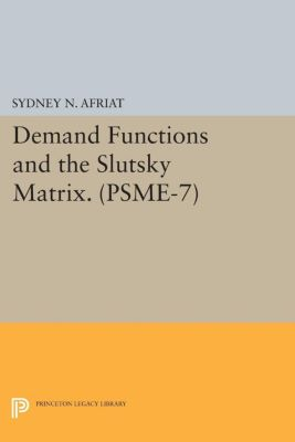 Princeton Legacy Library: Demand Functions and the Slutsky Matrix. (PSME-7), Volume 7, Sydney Afriat
