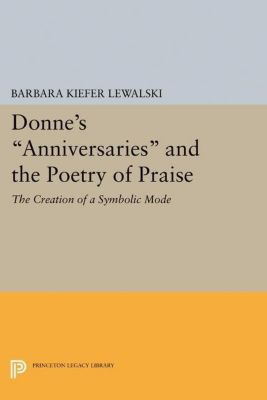 Princeton Legacy Library: Donne's Anniversaries and the Poetry of Praise, Barbara Kiefer Lewalski