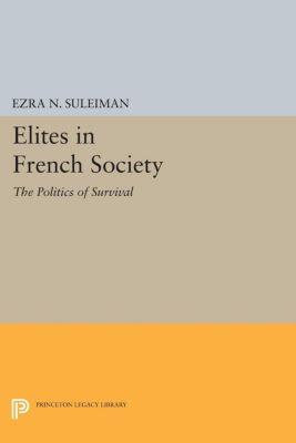 Princeton Legacy Library: Elites in French Society, Ezra N. Suleiman