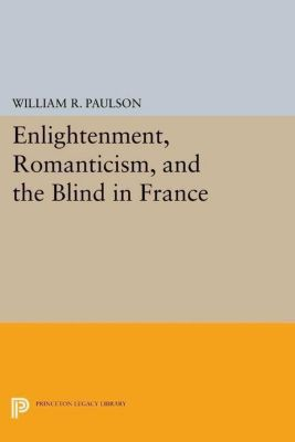 Princeton Legacy Library: Enlightenment, Romanticism, and the Blind in France, William R. Paulson