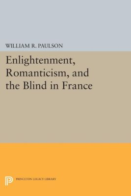Princeton Legacy Library: Enlightenment, Romanticism, and the Blind in France, William Paulson