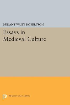 Princeton Legacy Library: Essays in Medieval Culture, Durant Waite Robertson