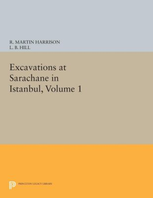 Princeton Legacy Library: Excavations at Sarachane in Istanbul, Volume 1, R. Martin Harrison