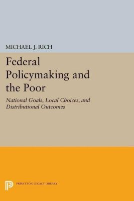 Princeton Legacy Library: Federal Policymaking and the Poor, Michael J. Rich