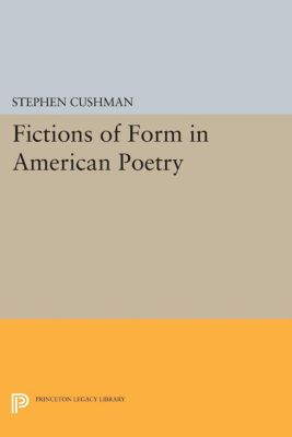 Princeton Legacy Library: Fictions of Form in American Poetry, Stephen Cushman