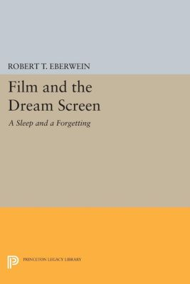 Princeton Legacy Library: Film and the Dream Screen, Robert T. Eberwein