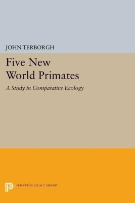 Princeton Legacy Library: Five New World Primates: A Study in Comparative Ecology, John Terborgh