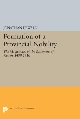 Princeton Legacy Library: Formation of a Provincial Nobility, Jonathan DeWald
