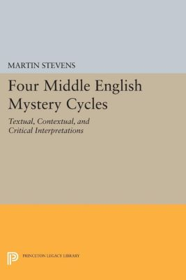 Princeton Legacy Library: Four Middle English Mystery Cycles, Martin Stevens