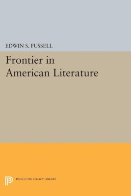 Princeton Legacy Library: Frontier in American Literature, Edwin S. Fussell