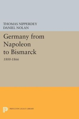 Princeton Legacy Library: Germany from Napoleon to Bismarck, Thomas Nipperdey