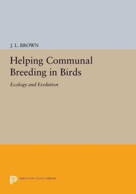 Princeton Legacy Library: Helping Communal Breeding in Birds: Ecology and Evolution, J. L. Brown