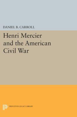 Princeton Legacy Library: Henri Mercier and the American Civil War, Daniel B. Carroll
