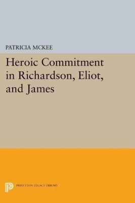 Princeton Legacy Library: Heroic Commitment in Richardson, Eliot, and James, Patricia McKee