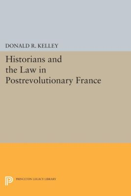 Princeton Legacy Library: Historians and the Law in Postrevolutionary France, Donald R. Kelley