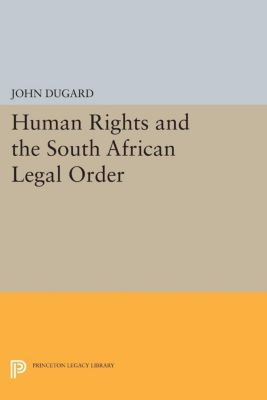 Princeton Legacy Library: Human Rights and the South African Legal Order, John Dugard