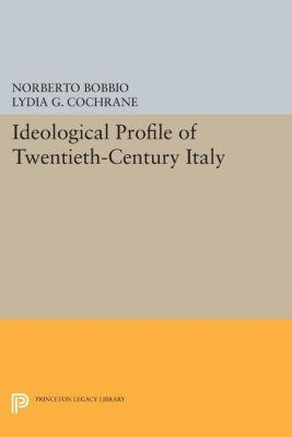 Princeton Legacy Library: Ideological Profile of Twentieth-Century Italy, Norberto Bobbio