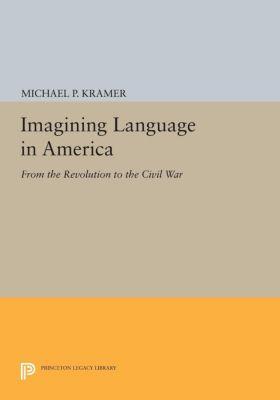 Princeton Legacy Library: Imagining Language in America, Michael P. Kramer