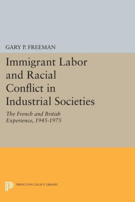 Princeton Legacy Library: Immigrant Labor and Racial Conflict in Industrial Societies, Gary P. Freeman