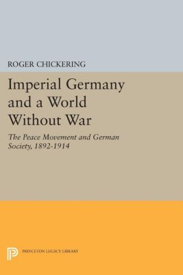 Princeton Legacy Library: Imperial Germany and a World Without War, Roger Chickering