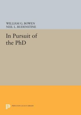 Princeton Legacy Library: In Pursuit of the PhD, William Bowen, Neil Rudenstine