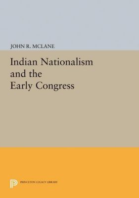 Princeton Legacy Library: Indian Nationalism and the Early Congress, John R. Mclane