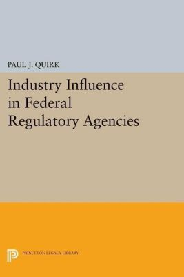 Princeton Legacy Library: Industry Influence in Federal Regulatory Agencies, Paul J. Quirk