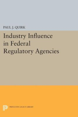 Princeton Legacy Library: Industry Influence in Federal Regulatory Agencies, Paul Quirk