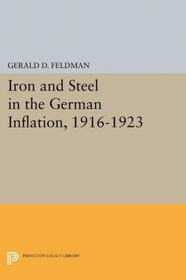 Princeton Legacy Library: Iron and Steel in the German Inflation, 1916-1923, Gerald D. Feldman
