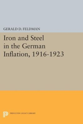 Princeton Legacy Library: Iron and Steel in the German Inflation, 1916-1923, Gerald Feldman