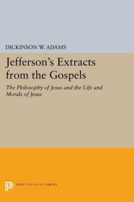 Princeton Legacy Library: Jefferson's Extracts from the Gospels: The Philosophy of Jesus and The Life and Morals of Jesus, Dickinson W. Adams